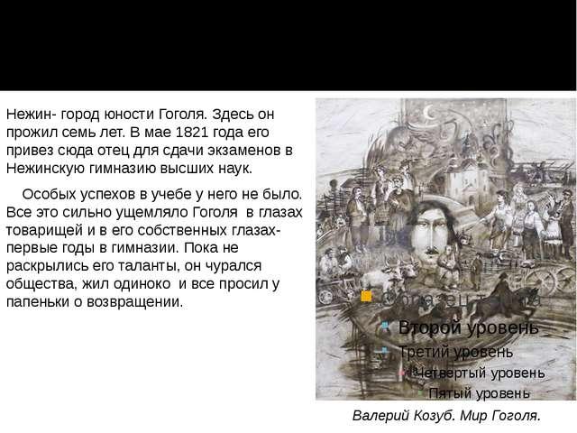 Нежин- город юности Гоголя. Здесь он прожил семь лет. В мае 1821 года его при...