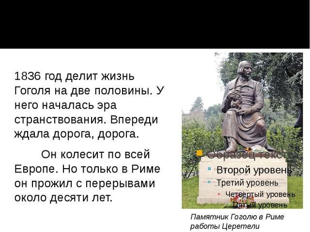 1836 год делит жизнь Гоголя на две половины. У него началась эра странствован...