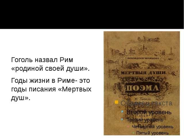 Гоголь назвал Рим «родиной своей души». Годы жизни в Риме- это годы писания «...