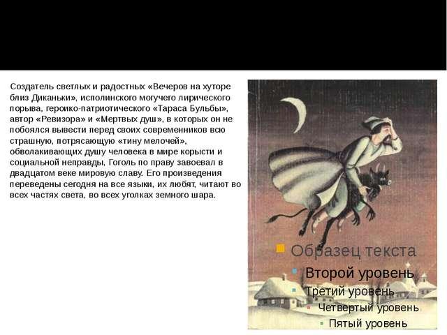 Создатель светлых и радостных «Вечеров на хуторе близ Диканьки», исполинского...