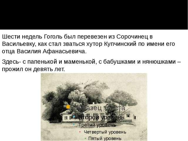 Шести недель Гоголь был перевезен из Сорочинец в Васильевку, как стал зваться...