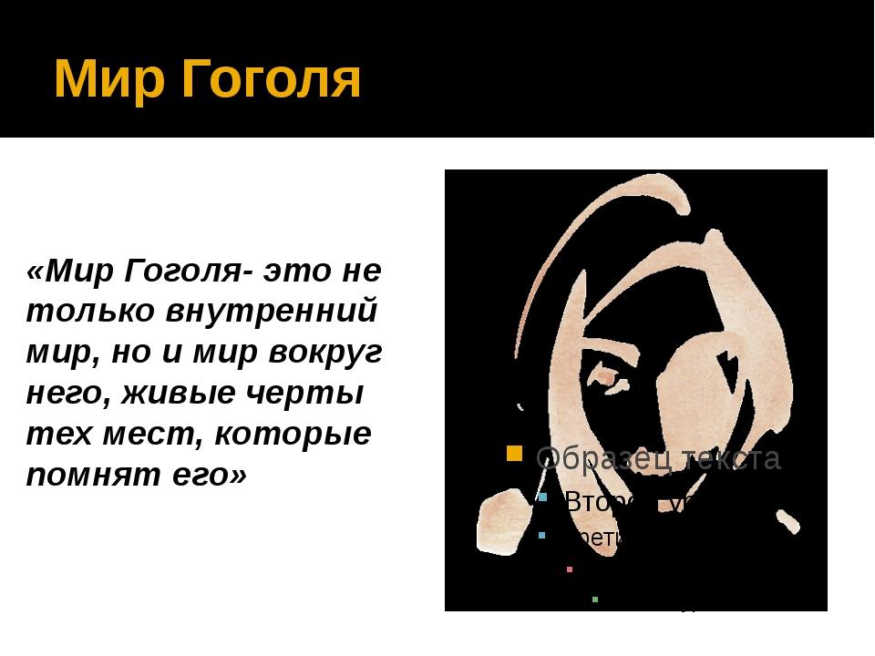 Мир Гоголя «Мир Гоголя- это не только внутренний мир, но и мир вокруг него, ж...