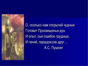 О, сколько нам открытий чудных Готовит Просвещенья дух. И опыт, сын ошибок тр