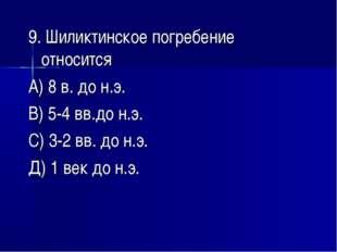 9. Шиликтинское погребение относится А) 8 в. до н.э. В) 5-4 вв.до н.э. С) 3-2