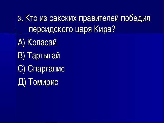 3. Кто из сакских правителей победил персидского царя Кира? А) Коласай В) Тар...