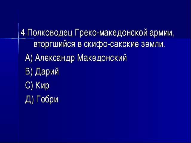 4.Полководец Греко-македонской армии, вторгшийся в скифо-сакские земли. А) Ал...
