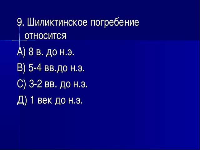 9. Шиликтинское погребение относится А) 8 в. до н.э. В) 5-4 вв.до н.э. С) 3-2...