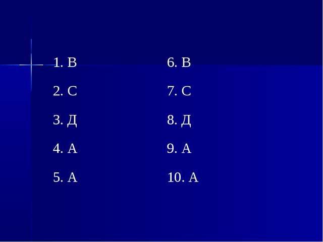 1. В6. В 2. С7. С 3. Д8. Д 4. А9. А 5. А10. А
