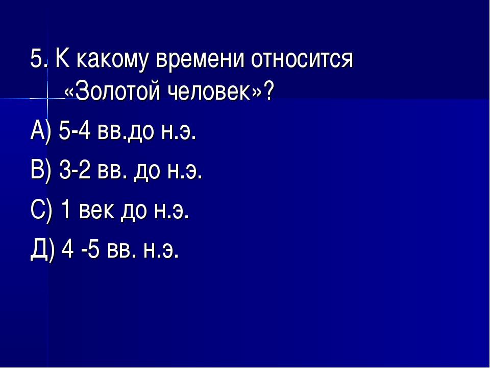 5. К какому времени относится «Золотой человек»? А) 5-4 вв.до н.э. В) 3-2 вв....