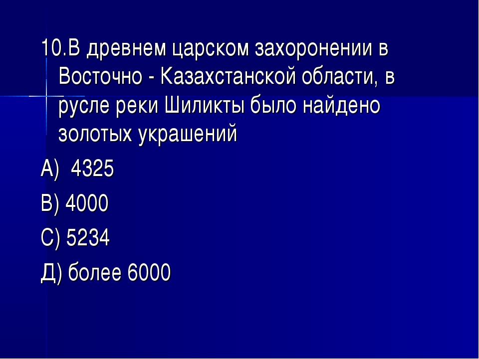 10.В древнем царском захоронении в Восточно - Казахстанской области, в русле...