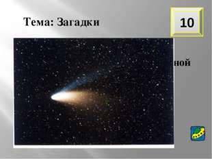 10 Тема: Загадки В космосе сквозь толщу лет Ледяной летит объект. Хвост его –