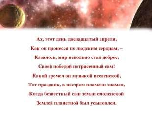 Ах, этот день двенадцатый апреля, Как он пронесся по людским сердцам, – Казал