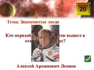 Кто первый из космонавтов вышел в открытый космос? Тема: Знаменитые люди 20 А