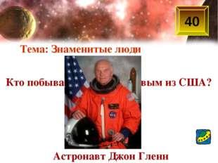 40 Кто побывал в космосе первым из США? Астронавт Джон Гленн Тема: Знаменитые