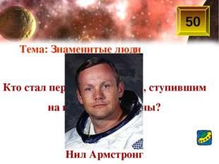 50 Кто стал первым человеком, ступившим на поверхность Луны? Нил Армстронг Те