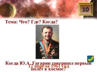 Тема: Что? Где? Когда? 10 Когда Ю.А. Гагарин совершил первый полёт в космос?