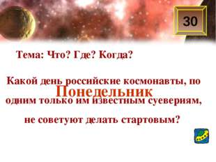 30 Тема: Что? Где? Когда? Какой день российские космонавты, по одним только и
