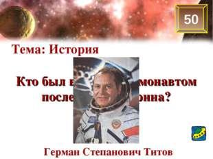 50 Тема: История Кто был вторым космонавтом после Ю.А.Гагарина? Герман Степан