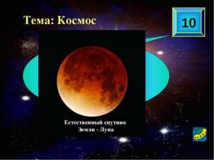10 Назовите естественный спутник Земли Тема: Космос Естественный спутник Земл