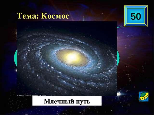 Млечный путь 50 Тема: Космос Как называется наша галактика?