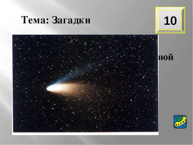 10 Тема: Загадки В космосе сквозь толщу лет Ледяной летит объект. Хвост его –...