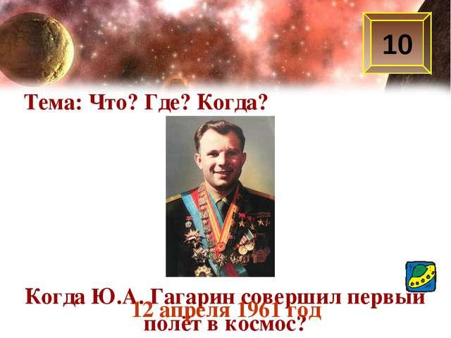 Тема: Что? Где? Когда? 10 Когда Ю.А. Гагарин совершил первый полёт в космос?...