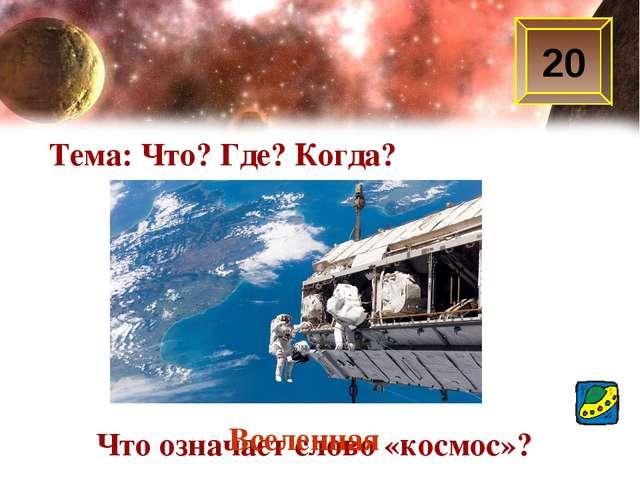 20 Тема: Что? Где? Когда? Что означает слово «космос»? Вселенная