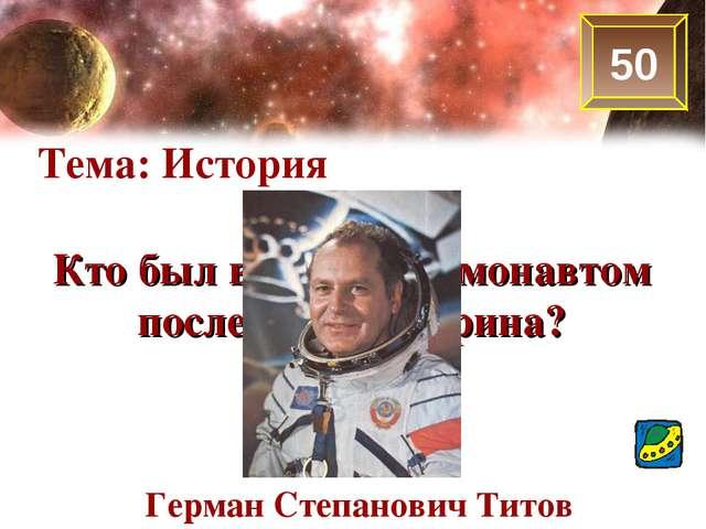 50 Тема: История Кто был вторым космонавтом после Ю.А.Гагарина? Герман Степан...