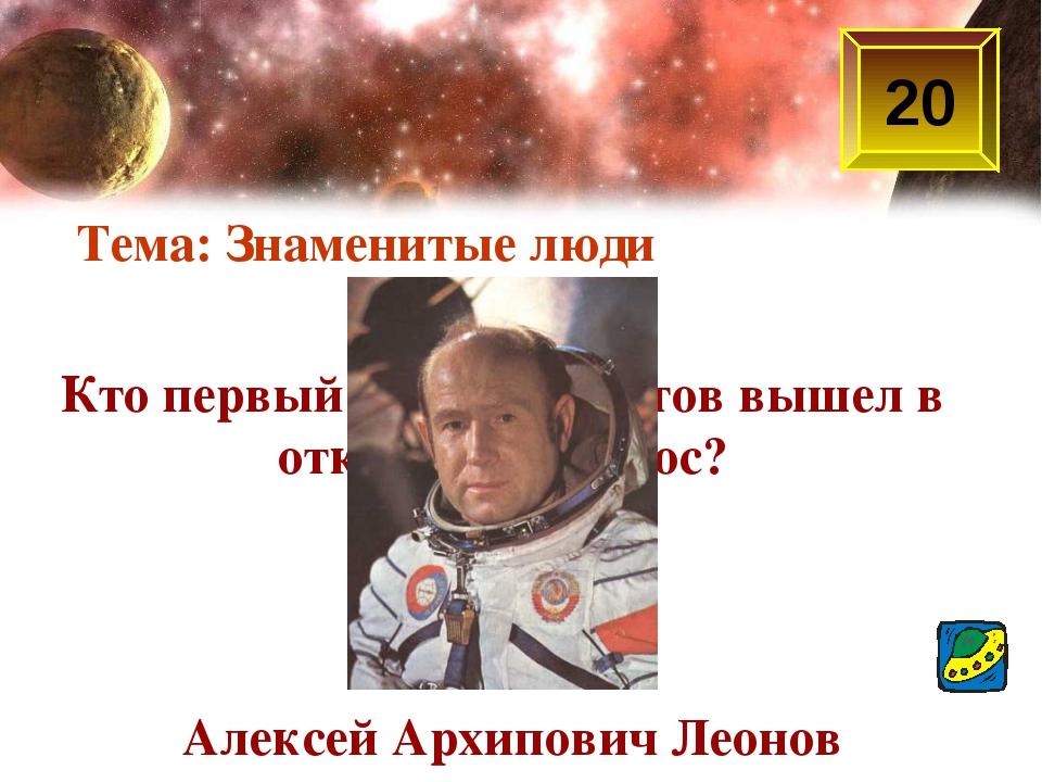Кто первый из космонавтов вышел в открытый космос? Тема: Знаменитые люди 20 А...