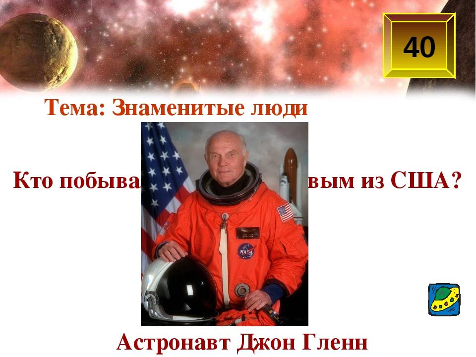 40 Кто побывал в космосе первым из США? Астронавт Джон Гленн Тема: Знаменитые...