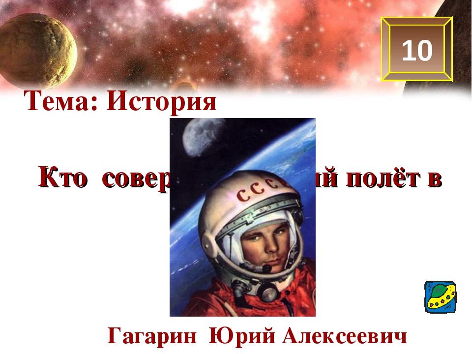 10 Тема: История Кто совершил первый полёт в космос? Гагарин Юрий Алексеевич