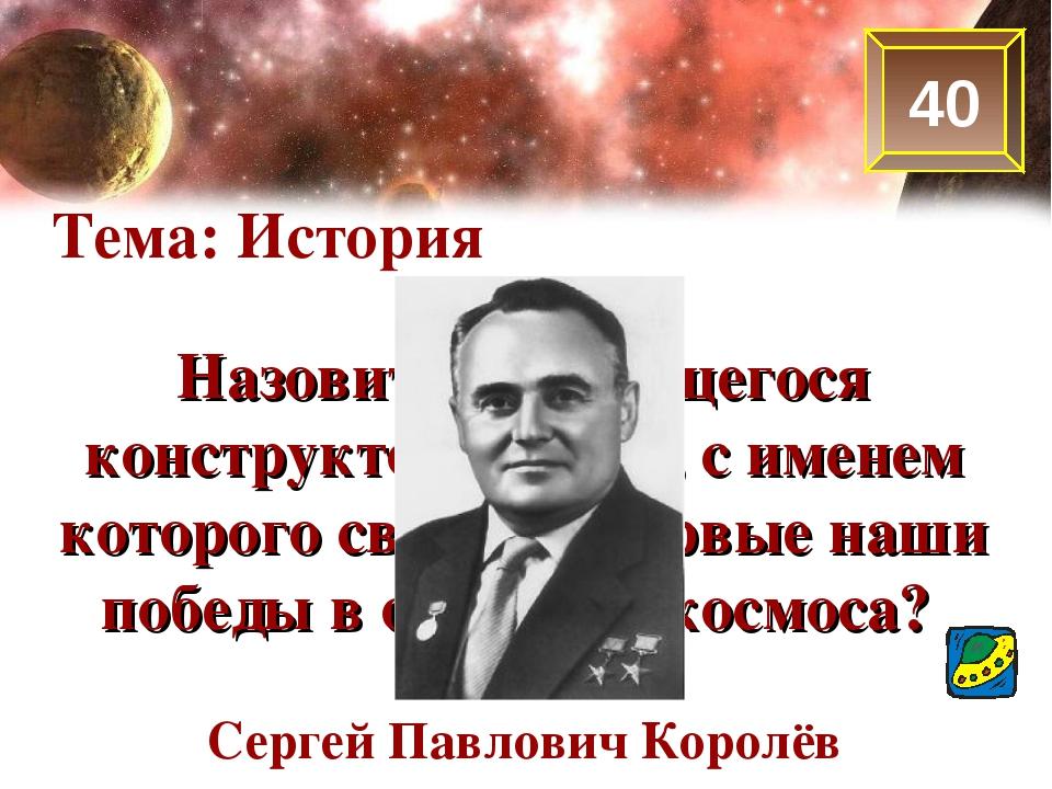 40 Тема: История Назовите выдающегося конструктора ракет, с именем которого с...
