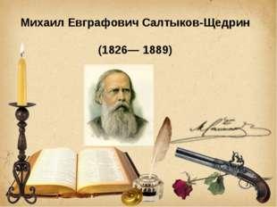 Михаил Евграфович Салтыков-Щедрин (1826— 1889)