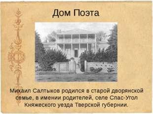 Дом Поэта Михаил Салтыков родился в старойдворянской семье, вименииродител