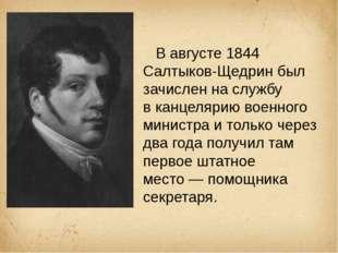 В августе 1844 Салтыков-Щедрин был зачислен на службу вканцелярию военного
