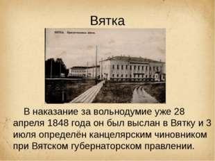 Вятка В наказание завольнодумиеуже28 апреля 1848 годаон былвысланв Вятк