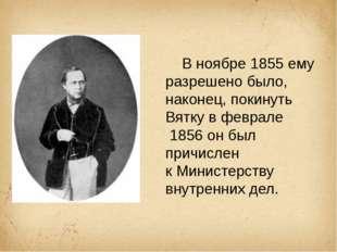 В ноябре1855ему разрешено было, наконец, покинуть Вятку в феврале 1856он