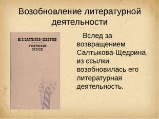 Возобновление литературной деятельности Вслед за возвращением Салтыкова-Щедри