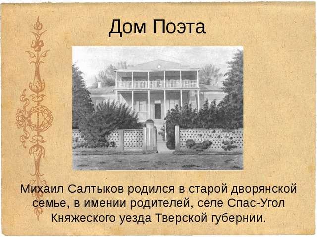 Дом Поэта Михаил Салтыков родился в старойдворянской семье, вименииродител...