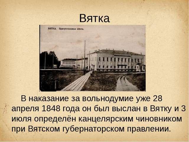 Вятка В наказание завольнодумиеуже28 апреля 1848 годаон былвысланв Вятк...