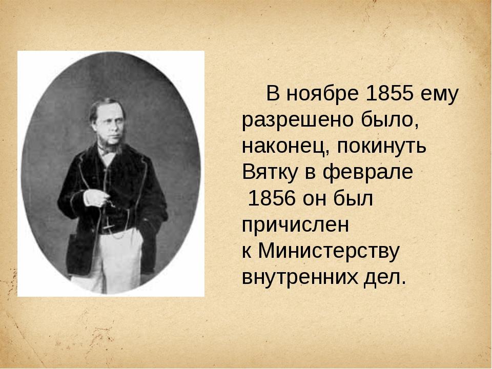В ноябре1855ему разрешено было, наконец, покинуть Вятку в феврале 1856он...