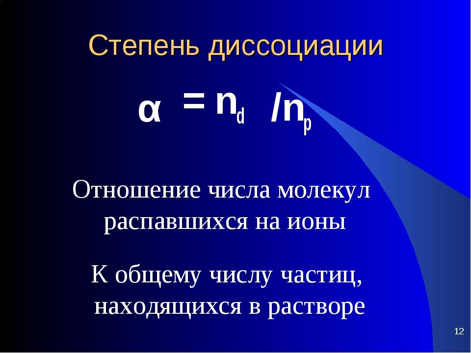 Степень диссоциации = nd α /np * Отношение числа молекул распавшихся на ионы...