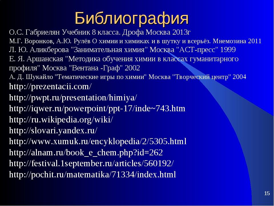 Библиография * О.С. Габриелян Учебник 8 класса. Дрофа Москва 2013г М.Г. Ворон...