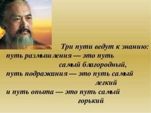 Три пути ведут к знанию: путь размышления— это путь самый благородный, путь