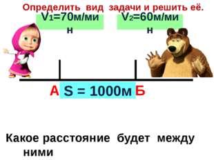 А Б Определить вид задачи и решить её. S = 1000м V1=70м/мин V2=60м/мин Какое