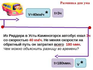 Из Риддера в Усть-Каменогорск автобус ехал 3ч со скоростью 40 км/ч. Не меняя