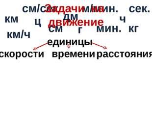 км см/сек. м/мин. км/ч см г кг мин. ц сек. скорости времени расстояния единиц