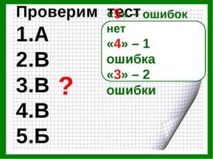 Проверим тест 1.А 2.В 3.В 4.В 5.Б «5» – ошибок нет «4» – 1 ошибка «3» – 2 оши