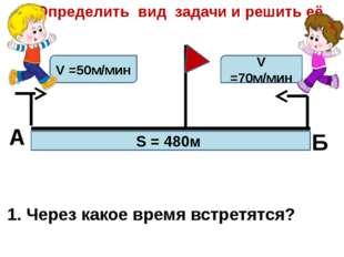 А Б Определить вид задачи и решить её. V =50м/мин V =70м/мин S = 480м 1. Чере
