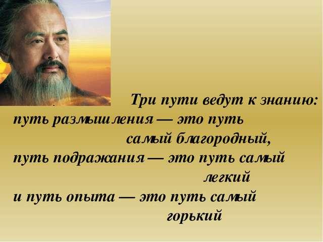 Три пути ведут к знанию: путь размышления— это путь самый благородный, путь...